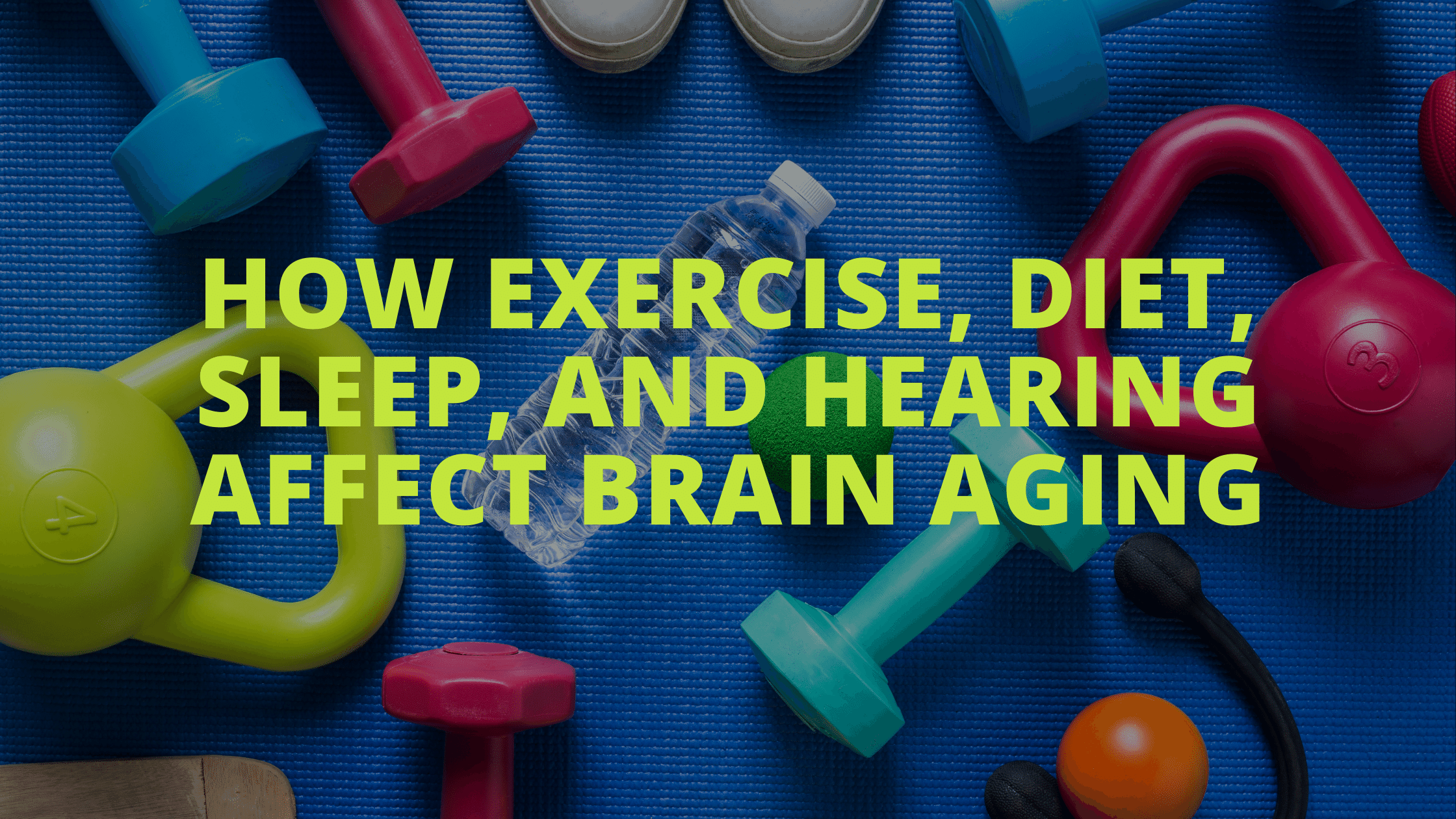 How Exercise, Diet, Sleep, and Hearing Affect Brain Aging